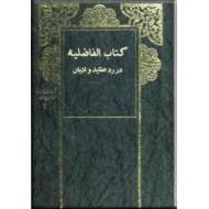 کتاب الفاضلیه ؛ بحث در توحید و بحث در ولایت و خلافت علی امیرالمومنین (ع)  ؛ سه  جلدی