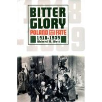 Bitter glory Poland and its fate 1918 - 1939